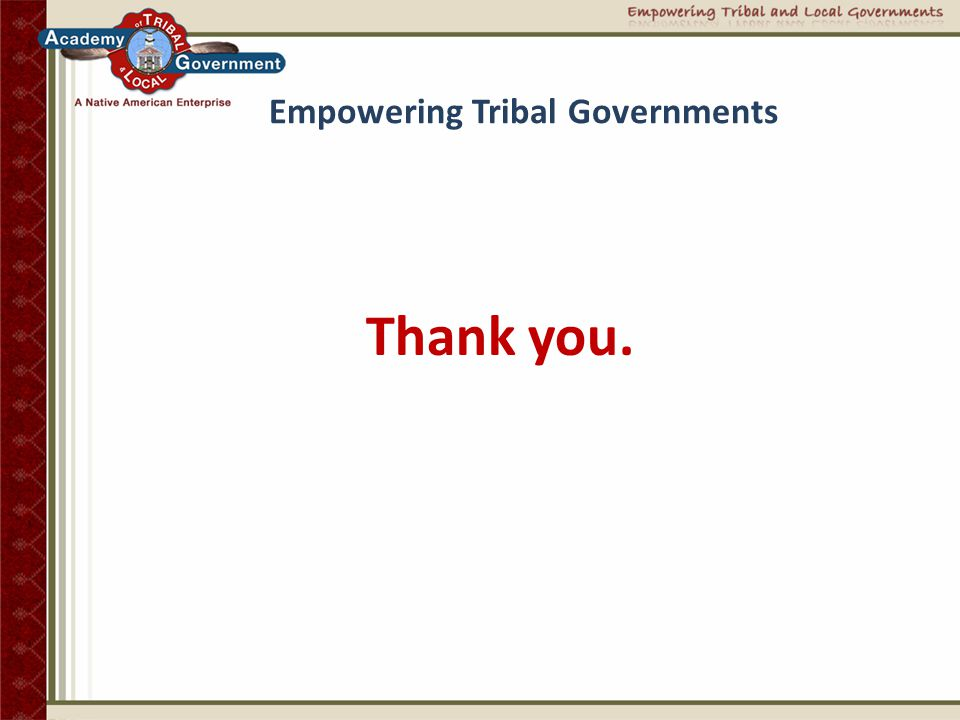 Empowering Tribal Governments A Commitment to Indian Country  Empower tribal nations through education and workable solutions  Create a new generation of Indian Country leaders  Transform tribal employees into tribal ambassadors  Advance intergovernmental relations locally to nationally  Build respectful long-term business partnerships  Deliver workable solutions and tangible long-term results
