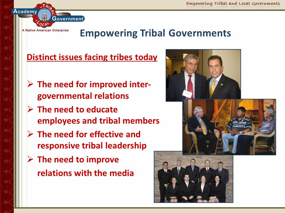 Empowering Tribal Governments Bridging Cultures and Communities  Academy founded and directed by Native Americans  Dynamic education programs for tribal leaders, general membership and employees  Fully-customized program packages addressing Indian Country issues and tribes' specific needs  World-class faculty with more than 200 years of real world and academic experience in Indian Country