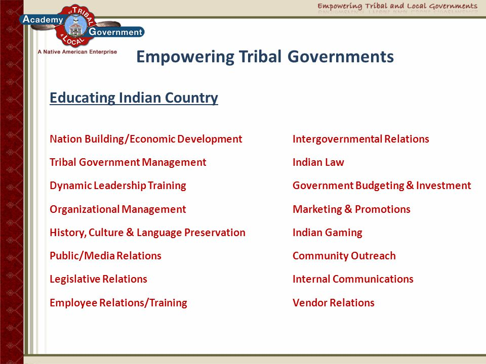 Empowering Tribal Governments Distinct issues facing tribes today  The need for improved inter- governmental relations  The need to educate employees and tribal members  The need for effective and responsive tribal leadership  The need to improve relations with the media
