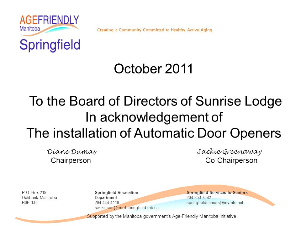 October 2011 To the Board of Directors of Sunrise Lodge In acknowledgement of The installation of Automatic Door Openers Diane Dumas J ackie Greenaway Chairperson Co-Chairperson Creating a Community Committed to Healthy Active Aging P.O.