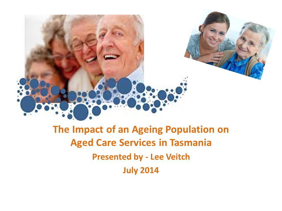 The Impact of an Ageing Population on Aged Care Services in Tasmania Presented by - Lee Veitch July 2014
