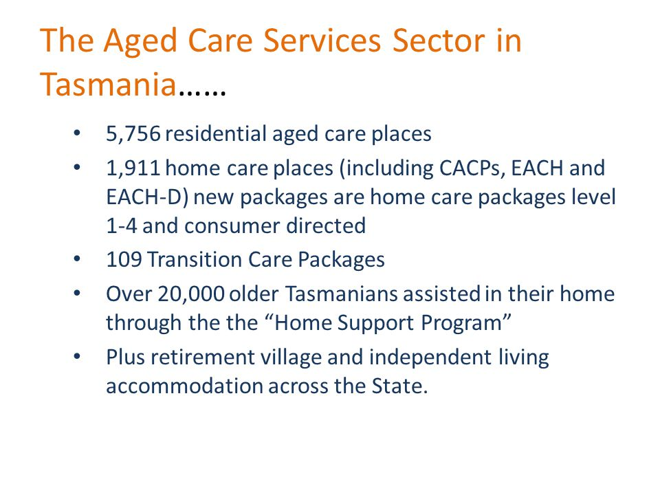 The Aged Care Services Sector in Tasmania…… 5,756 residential aged care places 1,911 home care places (including CACPs, EACH and EACH-D) new packages are home care packages level 1-4 and consumer directed 109 Transition Care Packages Over 20,000 older Tasmanians assisted in their home through the the Home Support Program Plus retirement village and independent living accommodation across the State.
