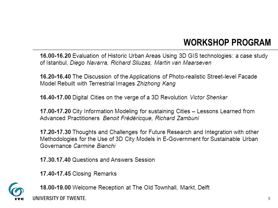 WORKSHOP PROGRAM 5 16.00-16.20 Evaluation of Historic Urban Areas Using 3D GIS technologies: a case study of Istanbul, Diego Navarra, Richard Sliuzas, Martin van Maarseven 16.20-16.40 The Discussion of the Applications of Photo-realistic Street-level Facade Model Rebuilt with Terrestrial Images Zhizhong Kang 16.40-17.00 Digital Cities on the verge of a 3D Revolution Victor Shenkar 17.00-17.20 City Information Modeling for sustaining Cities – Lessons Learned from Advanced Practitioners Benoit Frédéricque, Richard Zambuni 17.20-17.30 Thoughts and Challenges for Future Research and Integration with other Methodologies for the Use of 3D City Models in E-Government for Sustainable Urban Governance Carmine Bianchi 17.30.17.40 Questions and Answers Session 17.40-17.45 Closing Remarks 18.00-19.00 Welcome Reception at The Old Townhall, Markt, Delft