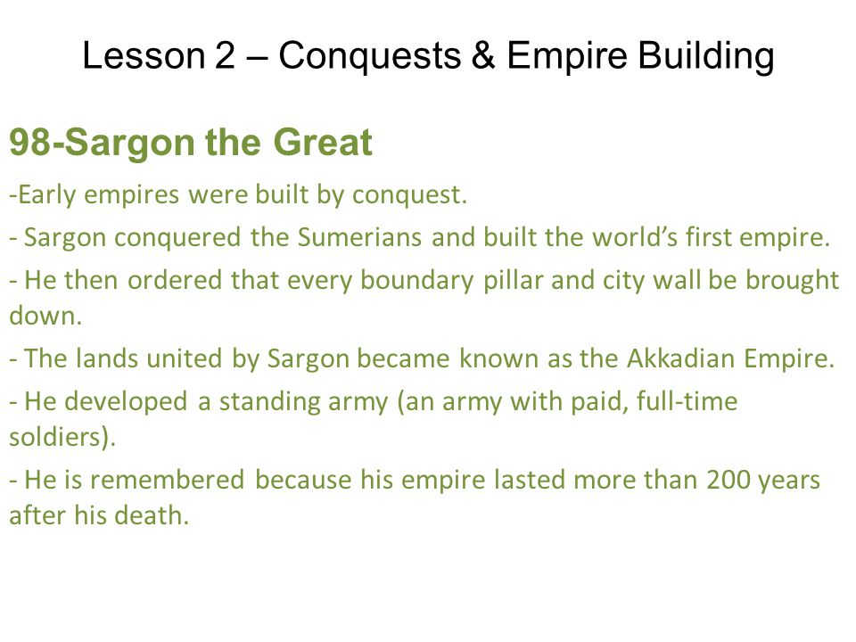 Lesson 2 – Conquests & Empire Building 98-Sargon the Great -Early empires were built by conquest.