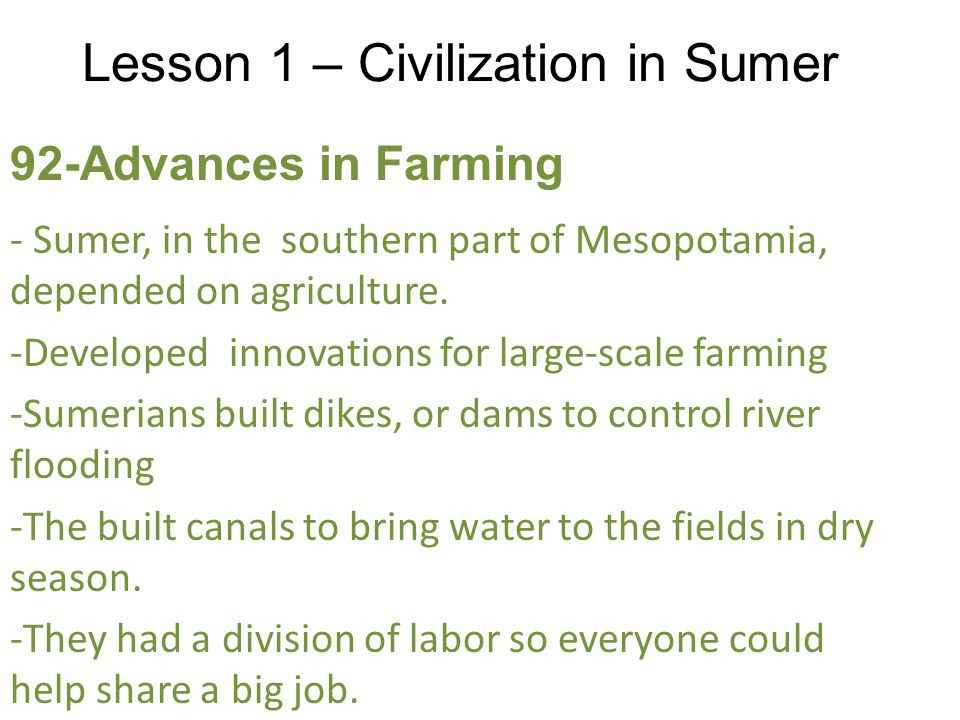 Lesson 1 – Civilization in Sumer 92-Advances in Farming - Sumer, in the southern part of Mesopotamia, depended on agriculture.