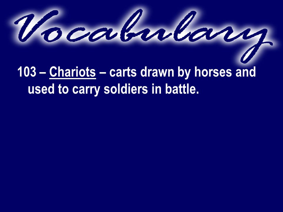 103 – Chariots – carts drawn by horses and used to carry soldiers in battle.