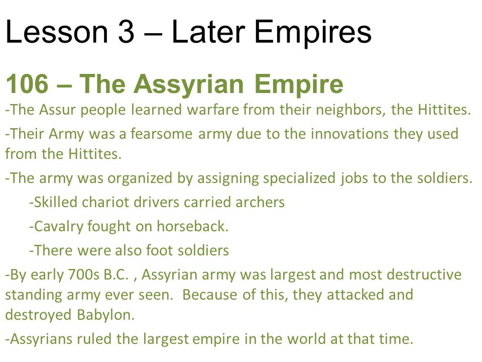 Lesson 3 – Later Empires 106 – The Assyrian Empire -The Assur people learned warfare from their neighbors, the Hittites.