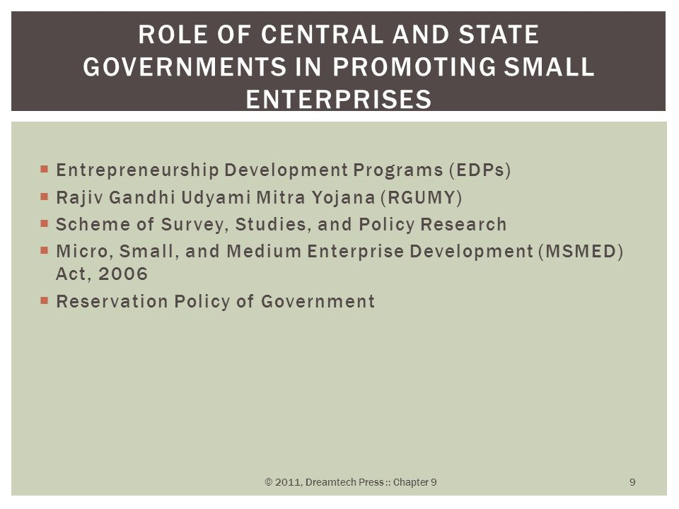  Entrepreneurship Development Programs (EDPs)  Rajiv Gandhi Udyami Mitra Yojana (RGUMY)  Scheme of Survey, Studies, and Policy Research  Micro, Small, and Medium Enterprise Development (MSMED) Act, 2006  Reservation Policy of Government ROLE OF CENTRAL AND STATE GOVERNMENTS IN PROMOTING SMALL ENTERPRISES © 2011, Dreamtech Press :: Chapter 9 9