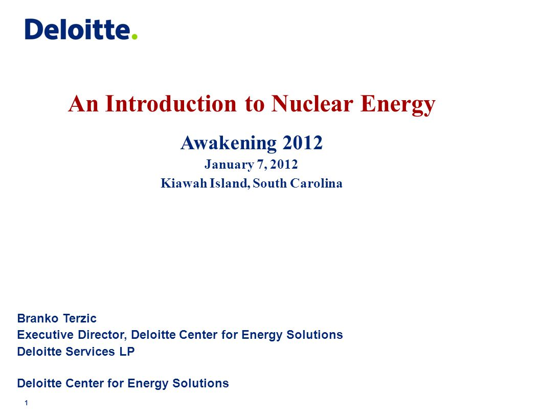 An Introduction to Nuclear Energy Awakening 2012 January 7, 2012 Kiawah Island, South Carolina Branko Terzic Executive Director, Deloitte Center for Energy Solutions Deloitte Services LP Deloitte Center for Energy Solutions 1