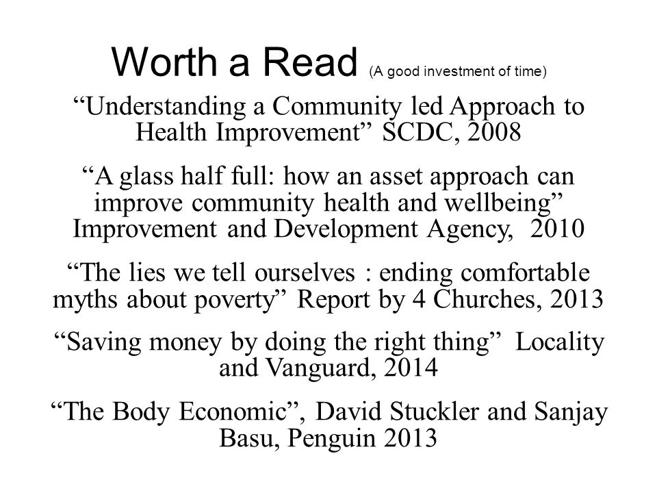 "Worth a Read (A good investment of time) ""Understanding a Community led Approach to Health Improvement"" SCDC, 2008 ""A glass half full: how an asset ap"
