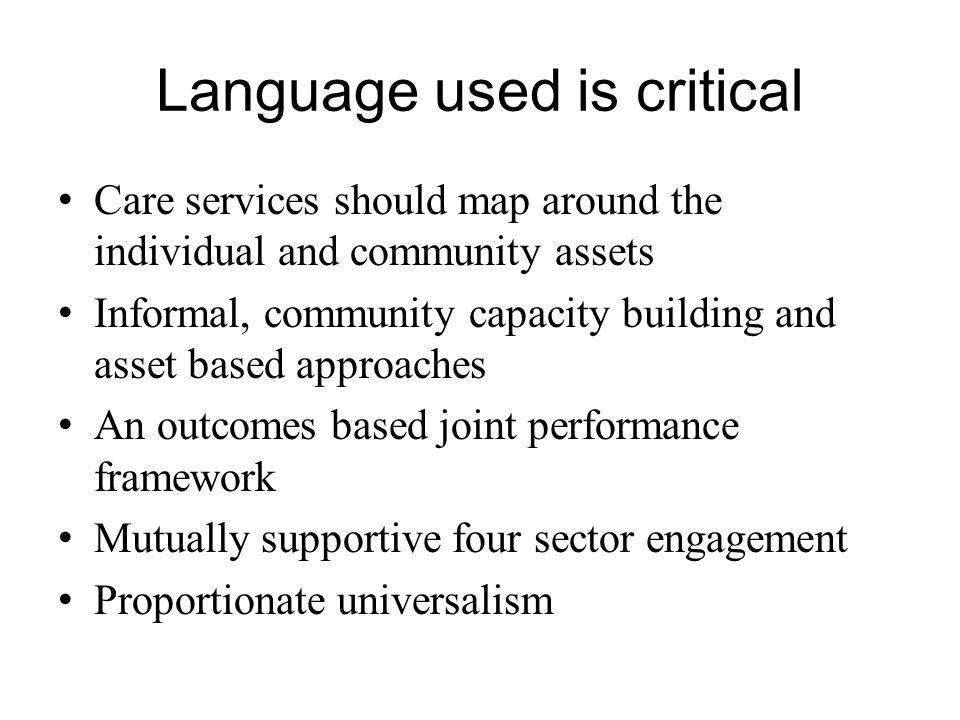 Language used is critical Care services should map around the individual and community assets Informal, community capacity building and asset based ap