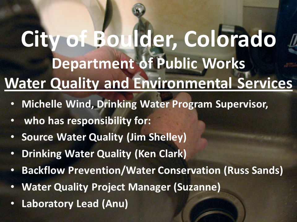 City of Boulder, Colorado Department of Public Works Water Quality and Environmental Services Michelle Wind, Drinking Water Program Supervisor, who has responsibility for: Source Water Quality (Jim Shelley) Drinking Water Quality (Ken Clark) Backflow Prevention/Water Conservation (Russ Sands) Water Quality Project Manager (Suzanne) Laboratory Lead (Anu)
