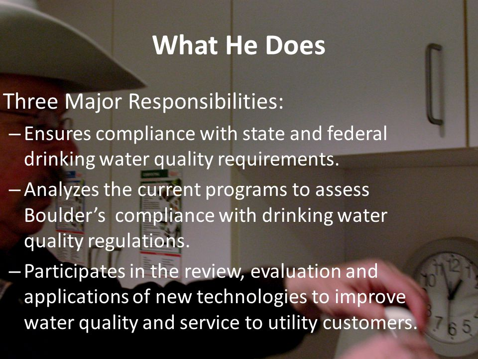What He Does Three Major Responsibilities: – Ensures compliance with state and federal drinking water quality requirements.
