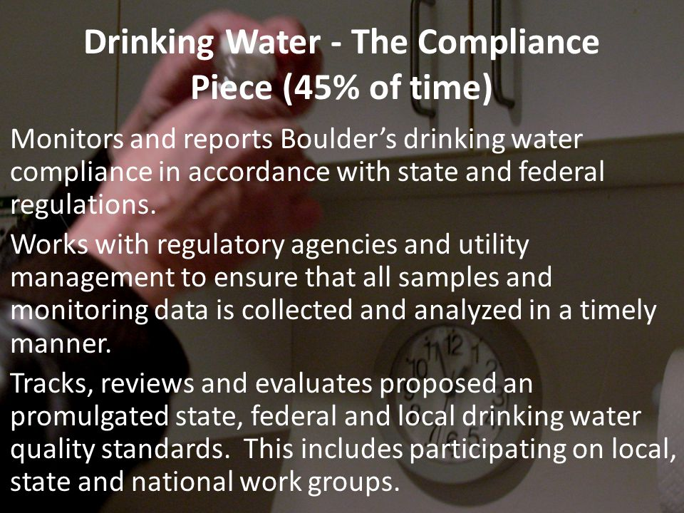 Drinking Water - The Compliance Piece (45% of time) Monitors and reports Boulder's drinking water compliance in accordance with state and federal regulations.