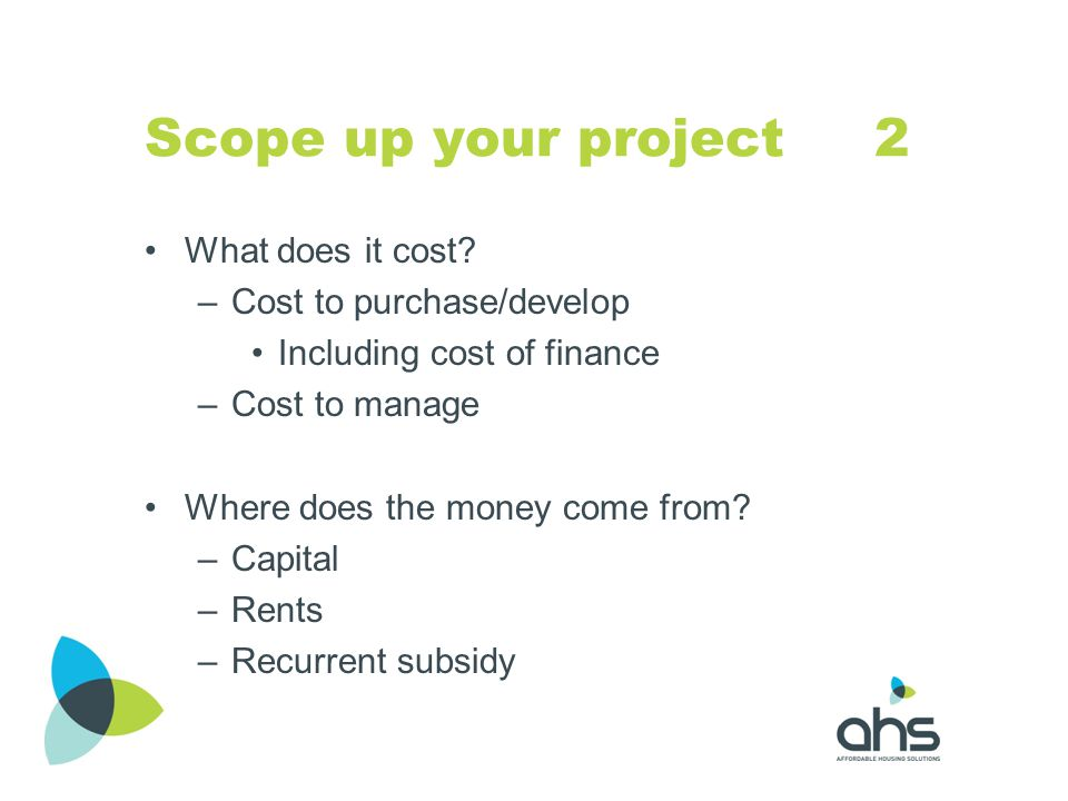 Scope up your project 2 What does it cost? –Cost to purchase/develop Including cost of finance –Cost to manage Where does the money come from? –Capita