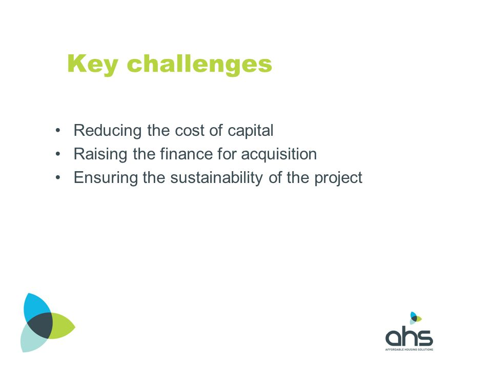 Key challenges Reducing the cost of capital Raising the finance for acquisition Ensuring the sustainability of the project