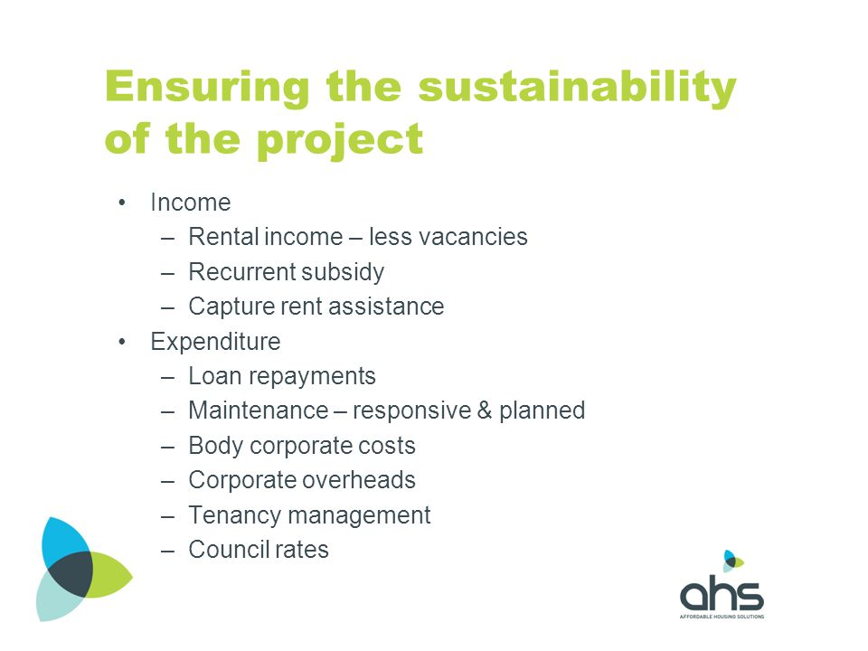 Ensuring the sustainability of the project Income –Rental income – less vacancies –Recurrent subsidy –Capture rent assistance Expenditure –Loan repaym