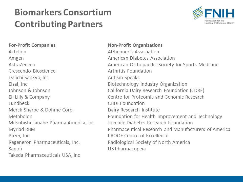 Biomarkers Consortium Contributing Partners For-Profit Companies Actelion Amgen AstraZeneca Crescendo Bioscience Daiichi Sankyo, Inc Eisai, Inc Johnson & Johnson Eli Lilly & Company Lundbeck Merck Sharpe & Dohme Corp.