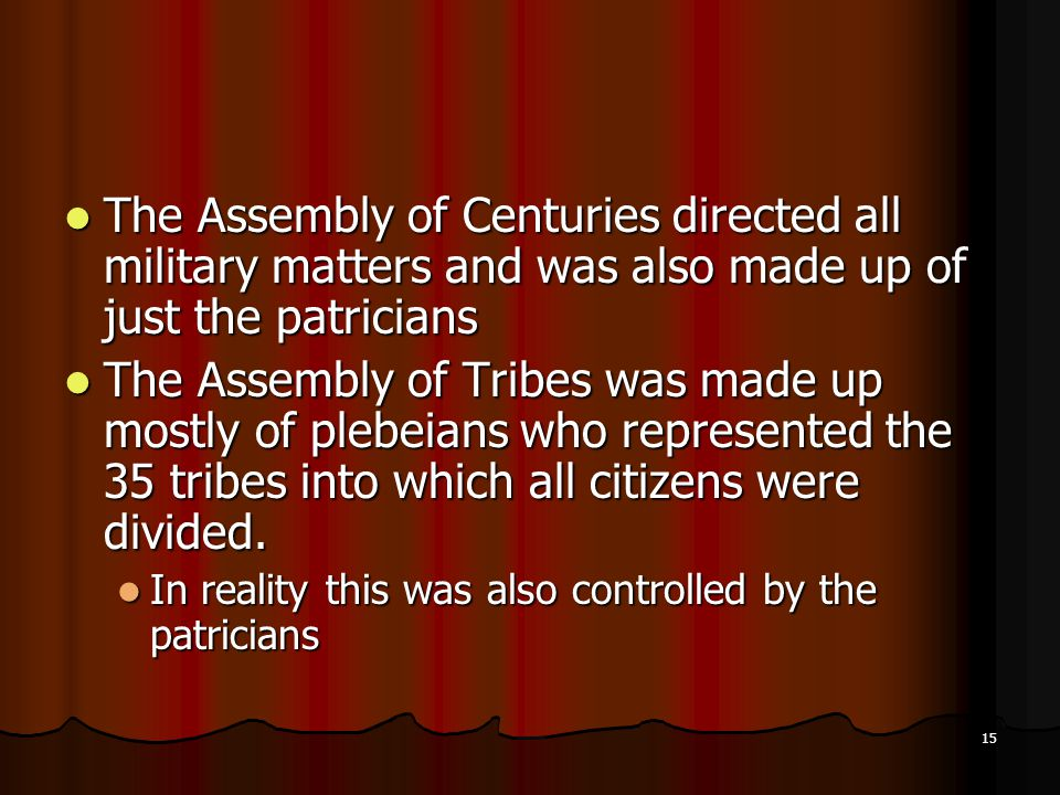 The Assembly of Centuries directed all military matters and was also made up of just the patricians The Assembly of Centuries directed all military matters and was also made up of just the patricians The Assembly of Tribes was made up mostly of plebeians who represented the 35 tribes into which all citizens were divided.