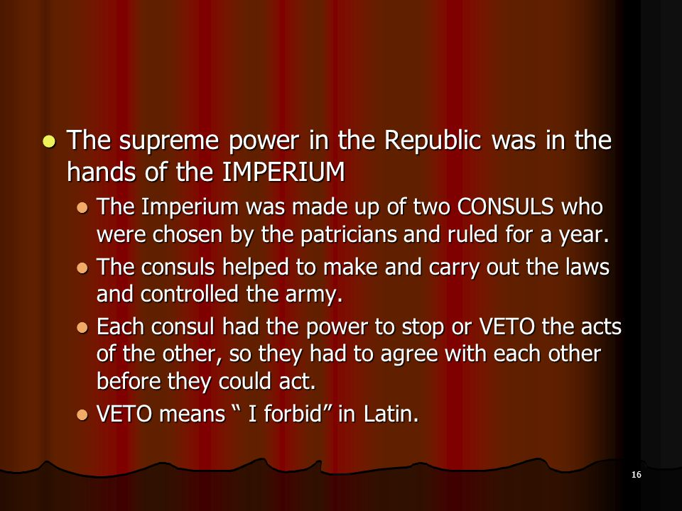 The supreme power in the Republic was in the hands of the IMPERIUM The supreme power in the Republic was in the hands of the IMPERIUM The Imperium was made up of two CONSULS who were chosen by the patricians and ruled for a year.