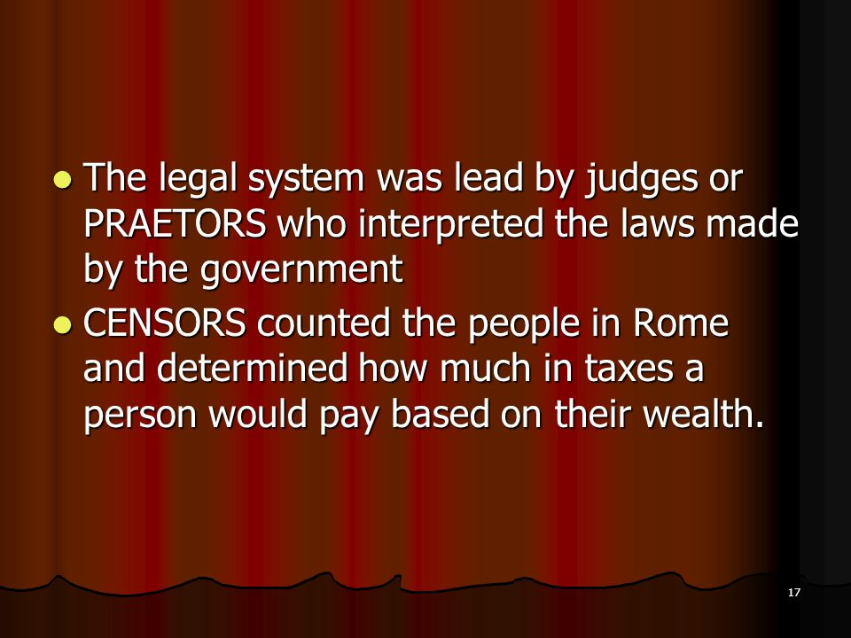 The legal system was lead by judges or PRAETORS who interpreted the laws made by the government The legal system was lead by judges or PRAETORS who interpreted the laws made by the government CENSORS counted the people in Rome and determined how much in taxes a person would pay based on their wealth.