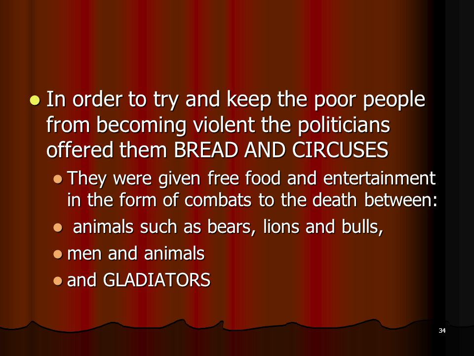 In order to try and keep the poor people from becoming violent the politicians offered them BREAD AND CIRCUSES In order to try and keep the poor people from becoming violent the politicians offered them BREAD AND CIRCUSES They were given free food and entertainment in the form of combats to the death between: They were given free food and entertainment in the form of combats to the death between: animals such as bears, lions and bulls, animals such as bears, lions and bulls, men and animals men and animals and GLADIATORS and GLADIATORS 34