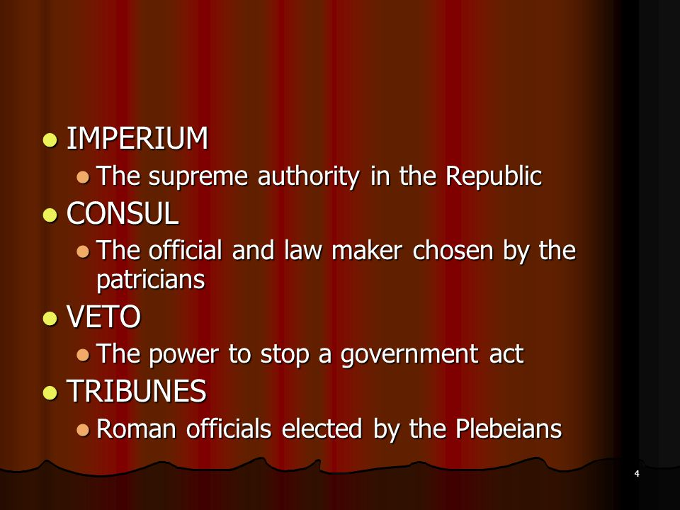 IMPERIUM IMPERIUM The supreme authority in the Republic The supreme authority in the Republic CONSUL CONSUL The official and law maker chosen by the patricians The official and law maker chosen by the patricians VETO VETO The power to stop a government act The power to stop a government act TRIBUNES TRIBUNES Roman officials elected by the Plebeians Roman officials elected by the Plebeians 4