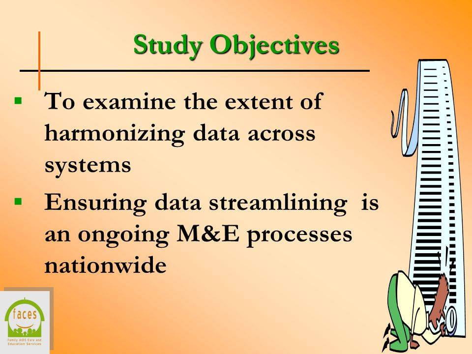 Study Objectives  To examine the extent of harmonizing data across systems  Ensuring data streamlining is an ongoing M&E processes nationwide