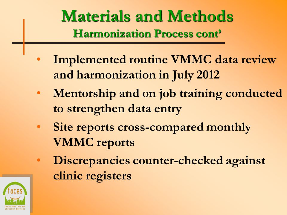 Materials and Methods Harmonization Process cont' Implemented routine VMMC data review and harmonization in July 2012 Mentorship and on job training conducted to strengthen data entry Site reports cross-compared monthly VMMC reports Discrepancies counter-checked against clinic registers