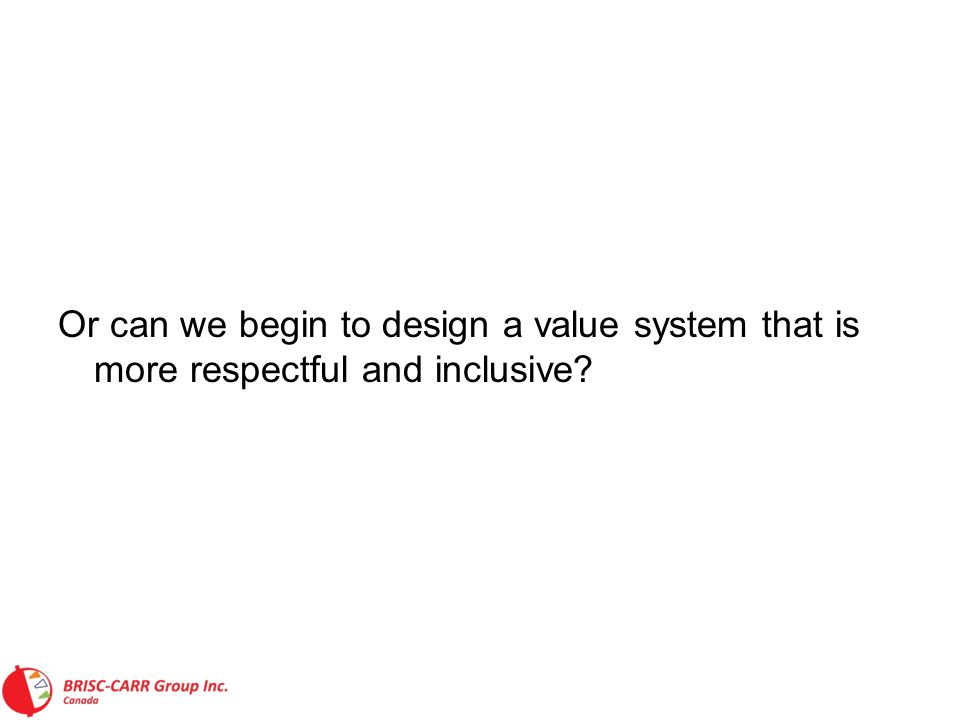 Or can we begin to design a value system that is more respectful and inclusive