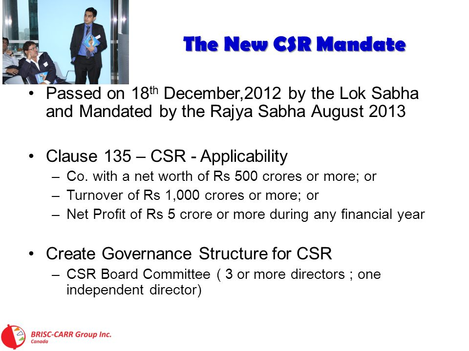 The New CSR Mandate The New CSR Mandate Passed on 18 th December,2012 by the Lok Sabha and Mandated by the Rajya Sabha August 2013 Clause 135 – CSR - Applicability –Co.