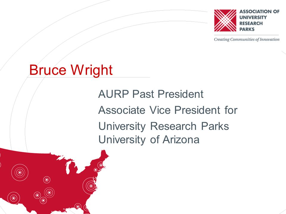 AURP Past President Associate Vice President for University Research Parks University of Arizona Bruce Wright