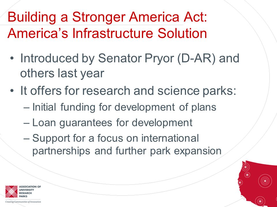 Building a Stronger America Act: America's Infrastructure Solution Introduced by Senator Pryor (D-AR) and others last year It offers for research and science parks: –Initial funding for development of plans –Loan guarantees for development –Support for a focus on international partnerships and further park expansion