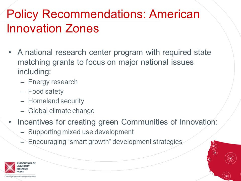 Policy Recommendations: American Innovation Zones A national research center program with required state matching grants to focus on major national issues including: –Energy research –Food safety –Homeland security –Global climate change Incentives for creating green Communities of Innovation: –Supporting mixed use development –Encouraging smart growth development strategies