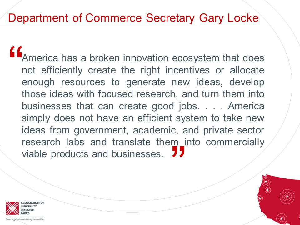 Department of Commerce Secretary Gary Locke America has a broken innovation ecosystem that does not efficiently create the right incentives or allocate enough resources to generate new ideas, develop those ideas with focused research, and turn them into businesses that can create good jobs....