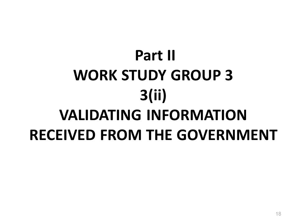 Part II WORK STUDY GROUP 3 3(ii) VALIDATING INFORMATION RECEIVED FROM THE GOVERNMENT 18