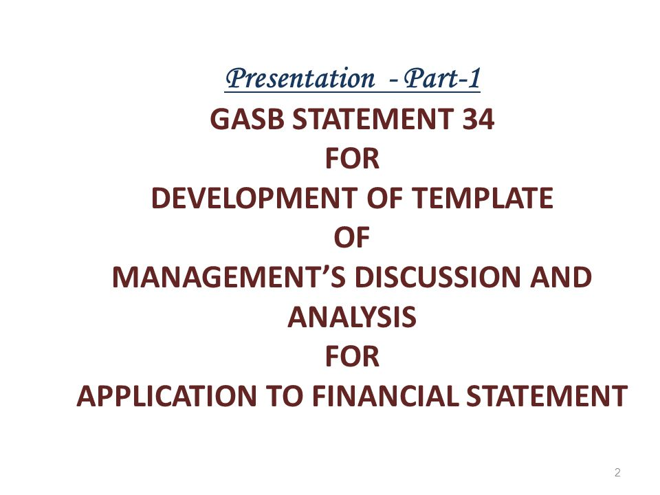 2 Presentation - Part-1 GASB STATEMENT 34 FOR DEVELOPMENT OF TEMPLATE OF MANAGEMENT'S DISCUSSION AND ANALYSIS FOR APPLICATION TO FINANCIAL STATEMENT