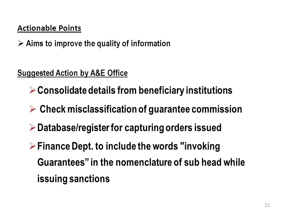 Actionable Points  Aims to improve the quality of information Suggested Action by A&E Office  Consolidate details from beneficiary institutions  Check misclassification of guarantee commission  Database/register for capturing orders issued  Finance Dept.