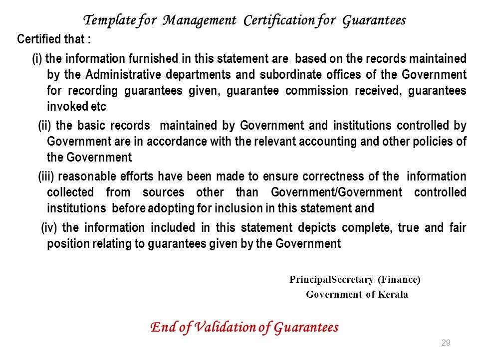 Certified that : (i) the information furnished in this statement are based on the records maintained by the Administrative departments and subordinate offices of the Government for recording guarantees given, guarantee commission received, guarantees invoked etc (ii) the basic records maintained by Government and institutions controlled by Government are in accordance with the relevant accounting and other policies of the Government (iii) reasonable efforts have been made to ensure correctness of the information collected from sources other than Government/Government controlled institutions before adopting for inclusion in this statement and (iv) the information included in this statement depicts complete, true and fair position relating to guarantees given by the Government PrincipalSecretary (Finance) Government of Kerala 29 Template for Management Certification for Guarantees End of Validation of Guarantees
