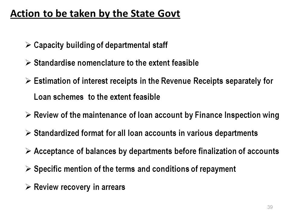 Action to be taken by the State Govt  Capacity building of departmental staff  Standardise nomenclature to the extent feasible  Estimation of interest receipts in the Revenue Receipts separately for Loan schemes to the extent feasible  Review of the maintenance of loan account by Finance Inspection wing  Standardized format for all loan accounts in various departments  Acceptance of balances by departments before finalization of accounts  Specific mention of the terms and conditions of repayment  Review recovery in arrears 39