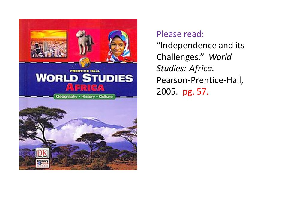 "Please read: ""Independence and its Challenges."" World Studies: Africa. Pearson-Prentice-Hall, 2005. pg. 57."