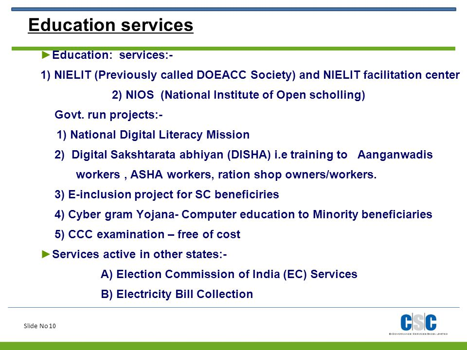 Slide No 10 Education services ►Education: services:- 1) NIELIT (Previously called DOEACC Society) and NIELIT facilitation center 2) NIOS (National In