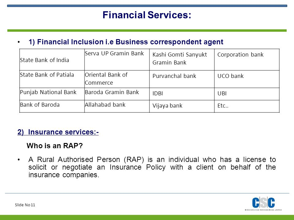 Slide No 11 Financial Services: 1) Financial Inclusion i.e Business correspondent agent 2) Insurance services:- Who is an RAP? A Rural Authorised Pers