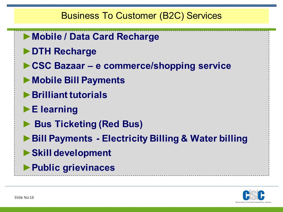 Slide No 16 Business To Customer (B2C) Services ►Mobile / Data Card Recharge ►DTH Recharge ►CSC Bazaar – e commerce/shopping service ►Mobile Bill Paym