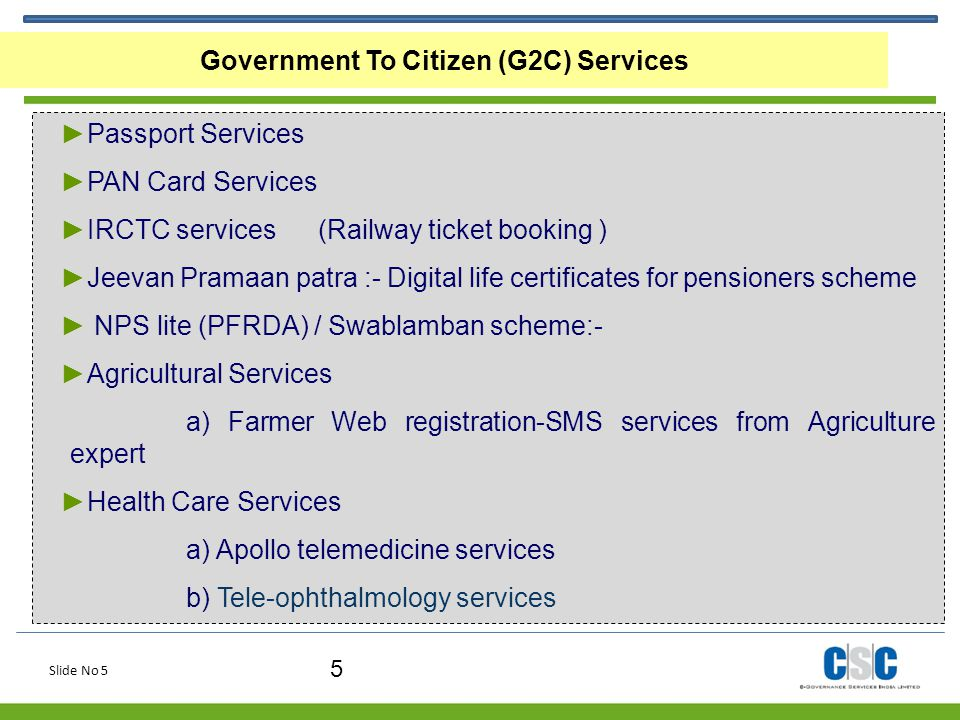 Slide No 5 5 Government To Citizen (G2C) Services ►Passport Services ►PAN Card Services ►IRCTC services (Railway ticket booking ) ►Jeevan Pramaan patr
