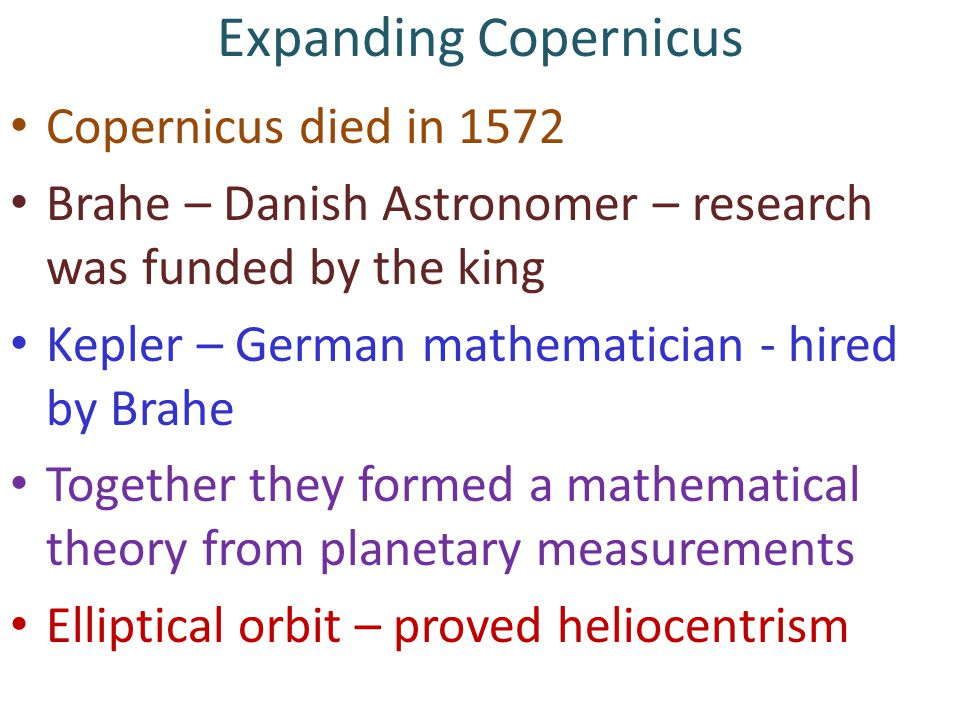 Expanding Copernicus Copernicus died in 1572 Brahe – Danish Astronomer – research was funded by the king Kepler – German mathematician - hired by Brahe Together they formed a mathematical theory from planetary measurements Elliptical orbit – proved heliocentrism