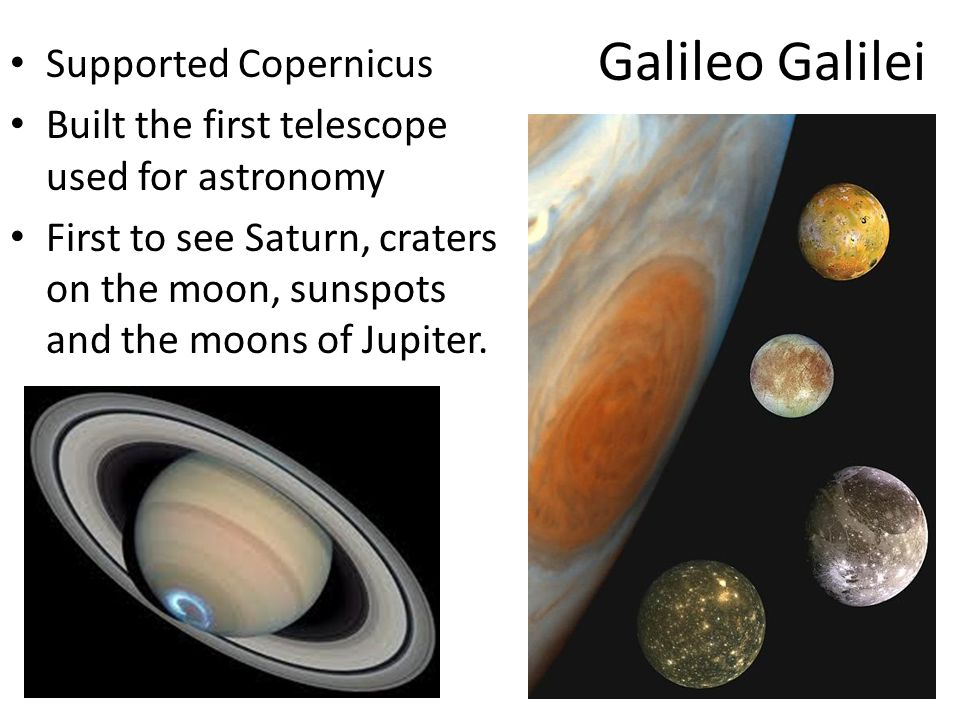 Galileo Galilei Supported Copernicus Built the first telescope used for astronomy First to see Saturn, craters on the moon, sunspots and the moons of Jupiter.