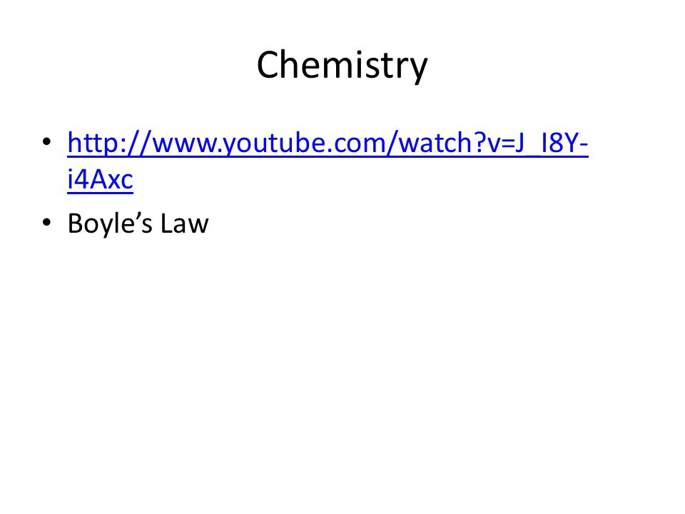 Chemistry http://www.youtube.com/watch?v=J_I8Y- i4Axc http://www.youtube.com/watch?v=J_I8Y- i4Axc Boyle's Law