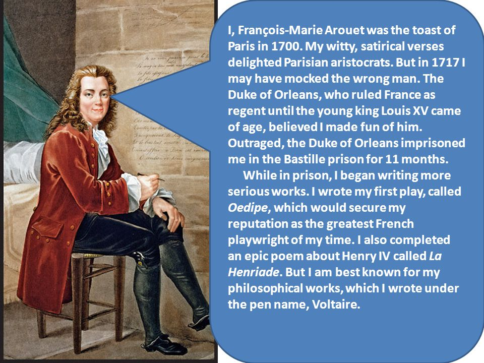 I, François-Marie Arouet was the toast of Paris in 1700. My witty, satirical verses delighted Parisian aristocrats. But in 1717 I may have mocked the