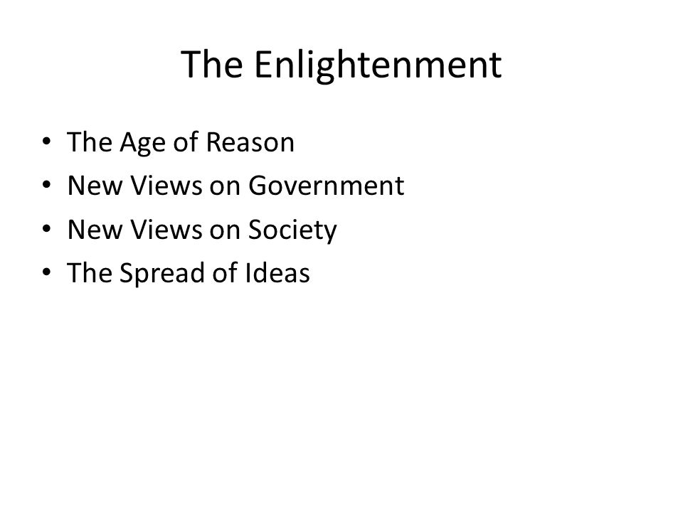 The Enlightenment The Age of Reason New Views on Government New Views on Society The Spread of Ideas